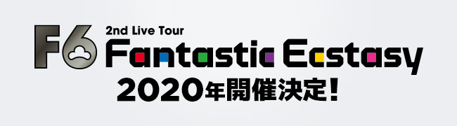 F6 Fantastic Ecstasy 2nd Live Tour 2020年開催決定!